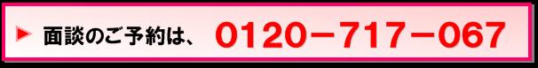 面談のご予約は0120-717-067へお電話ください!